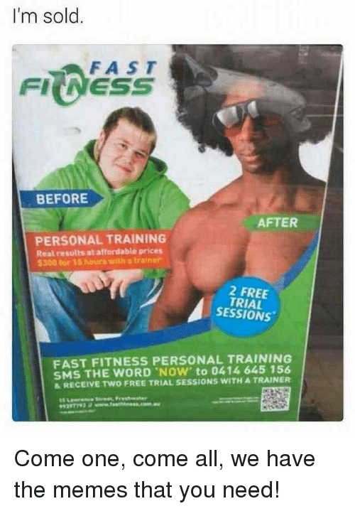 sms: I'm sold.  FAST  FIINESS  BEFORE  AFTER  PERSONAL TRAINING  Real results at affordable prices  5300 for 15 hours with a trainer  2 FREE  TRIAL  SESSIONS  FAST FITNESS PERSONAL TRAINING  SMS THE WORD NOW' to 0414 645 156  &RECEIVE TWO FREE TRIAL SESSIONS WITH A TRAINER Come one, come all, we have the memes that you need!
