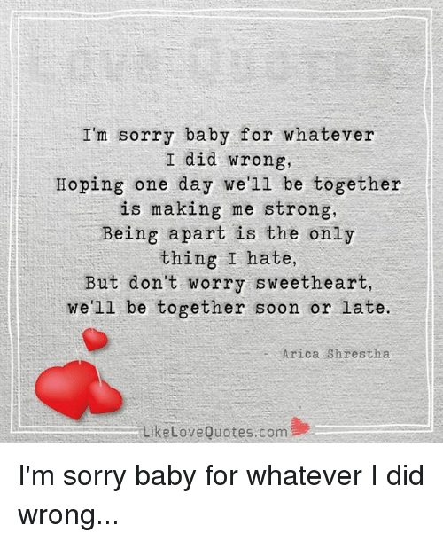 Sweethearted: I'm sorry baby for whatever  I did wrong,  Hoping one day we'll be together  is making me strong,  Being apart is the only  thing I hate,  But don't worry sweetheart,  we'll be together soon or  late.  Arica Shrestha  Like Love Quotes com I'm sorry baby for whatever I did wrong...