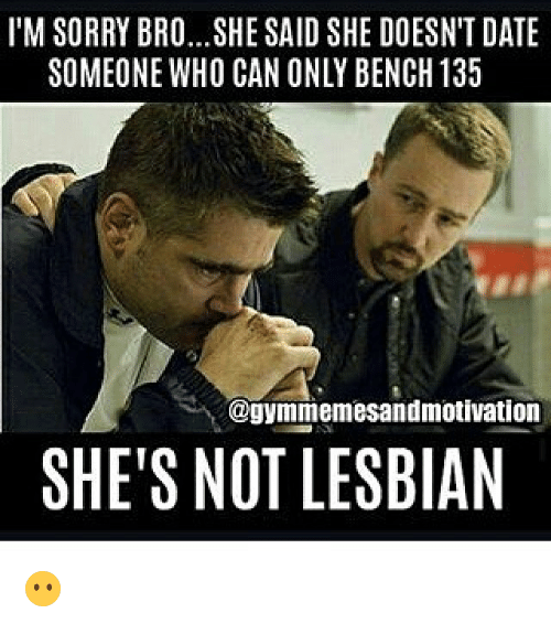 Lesbians, Memes, and Lesbian: I'M SORRY BRO...SHE SAID SHE DOESN'T DATE  SOMEONE WHO CAN ONLY BENCH 135  ayymmemesandmotivation  SHE'S NOT LESBIAN 😶