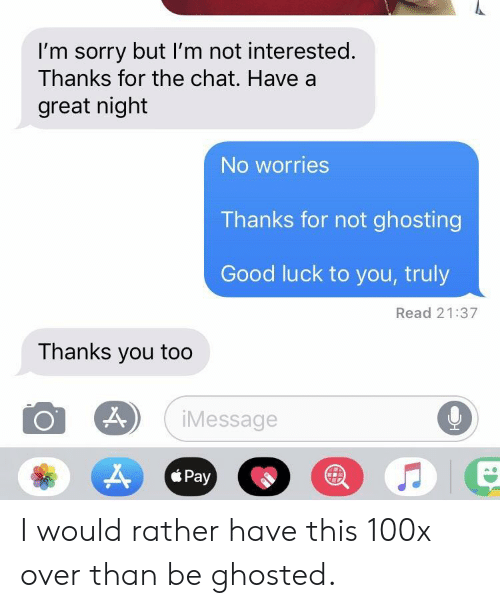 Thanks You: I'm sorry but I'm not interested.  Thanks for the chat. Have a  great night  No worries  Thanks for not ghosting  Good luck to you, truly  Read 21:37  Thanks you too  9  iMessage  Pay  * Pay I would rather have this 100x over than be ghosted.