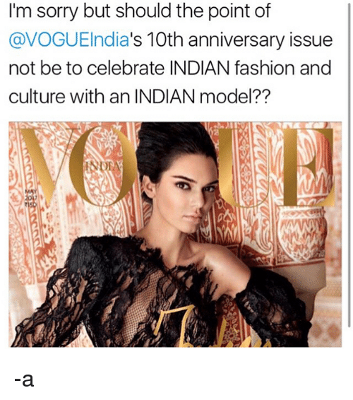 Fashion, Memes, and Sorry: I'm sorry but should the point of  s 10th anniversary issue  @VOGUEIndia  not be to celebrate INDIAN fashion and  culture with an INDIAN model?? -a