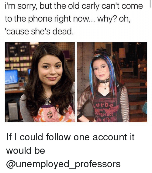 Phone, Sorry, and Old: im  sorry,  but  the  old  carly  can't  come  to the phone right now... why? oh,  'cause she's dead. If I could follow one account it would be @unemployed_professors