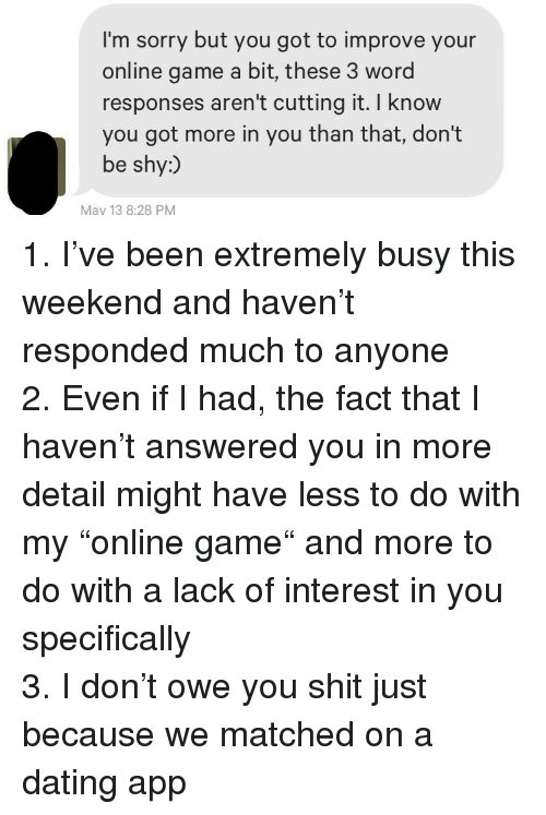 """Dating, Shit, and Sorry: I'm sorry but you got to improve your  online game a bit, these 3 word  responses aren't cutting it. I know  you got more in you than that, don't  be shy:)  May 13 8:28 PM <p>1. I've been extremely busy this weekend and haven't responded much to anyone<br/> 2. Even if I had, the fact that I haven't answered you in more detail might have less to do with my """"online game"""" and more to do with a lack of interest in you specifically<br/> 3. I don't owe you shit just because we matched on a dating app</p>"""