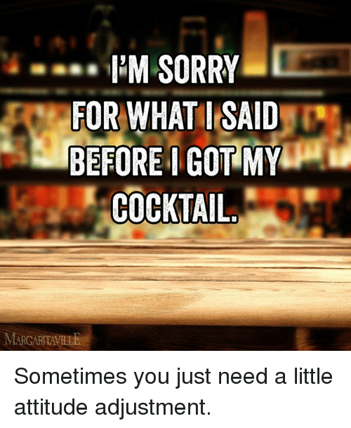 Cocktails: I'M SORRY  FOR WHAT I SAID  BEFORE I GOT MY  COCKTAIL  MARGARTAVILE Sometimes you just need a little attitude adjustment.
