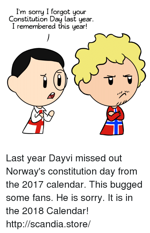 constitution day: I'm sorry I forgot your  Constitution Day last year  I remembered this year! Last year Dayvi missed out Norway's constitution day from the 2017 calendar. This bugged some fans. He is sorry. It is in the 2018 Calendar! http://scandia.store/