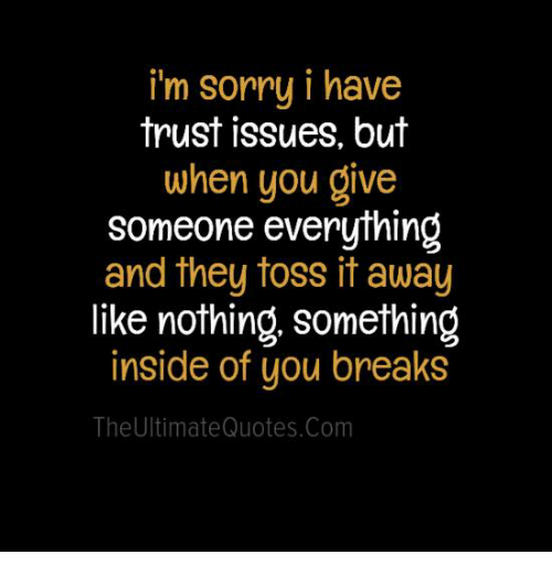 toss it: i'm sorry i have  trust issues, but  when you give  someone everything  and they toss it away  like nothing, something  inside of you breaks  The Ultimate Quotes.com