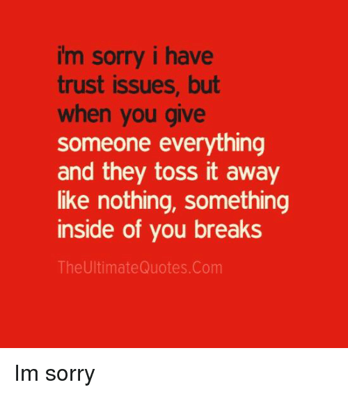 toss it: im sorry i have  trust issues, but  when you give  someone everything  and they toss it away  like nothing, something  inside of you breaks  The UltimateQuotes. Com Im sorry