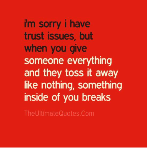 toss it: im sorry i have  trust issues, but  when you give  someone everything  and they toss it away  like nothing, something  inside of you breaks  The UltimateQuotes. Com
