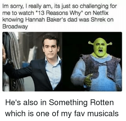 """Dad, Memes, and Netflix: Im sorry, I really am, its just so challenging for  me to watch """"13 Reasons Why"""" on Netflix  knowing Hannah Baker's dad was Shrek on  Broadway He's also in Something Rotten which is one of my fav musicals"""