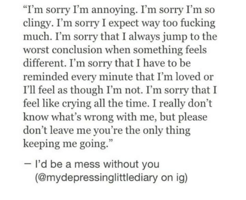"""please don't leave: """"I'm sorry I'm annoying. I'm sorry I'm so  clingy. I'm sorry I expect way too fucking  much. I'm sorry that I always jump to the  worst conclusion when something feels  different. I'm sorry that I have to be  reminded every minute that I'm loved or  I'll feel as though I'm not. I'm sorry that I  feel like crying all the time. I really don't  know what's wrong with me, but please  don't leave me you're the only thing  keeping me going.  I'd be a mess without you  (@mydepressinglittlediary on ig)"""