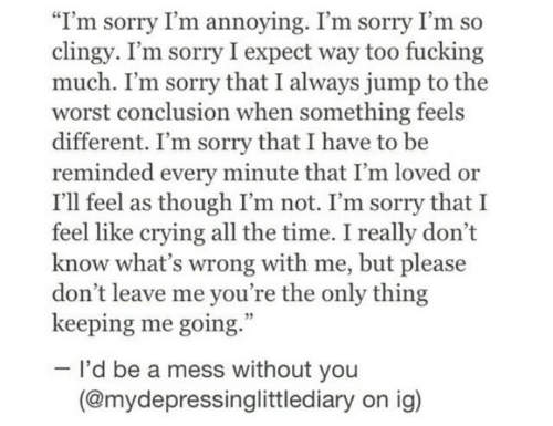 "Without You: ""I'm sorry I'm annoying. I'm sorry I'm so  clingy. I'm sorry I expect way too fucking  much. I'm sorry that I always jump to the  worst conclusion when something feels  different. I'm sorry that I have to be  reminded every minute that I'm loved or  I'll feel as though I'm not. I'm sorry that I  feel like crying all the time. I really don't  know what's wrong with me, but please  don't leave me you're the only thing  keeping me going.  I'd be a mess without you  (@mydepressinglittlediary on ig)"