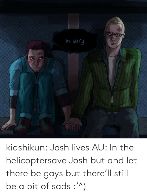 helicopter: Im sorry kiashikun:  Josh lives AU: In the helicoptersave Josh but and let there be gays but there'll still be a bit of sads :'^)