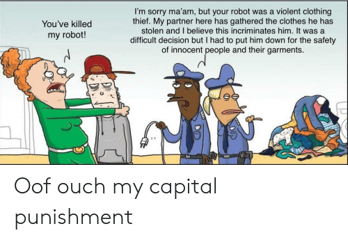 capital punishment: I'm sorry ma'am, but your robot was a violent clothing  thief. My partner here has gathered the clothes he has  stolen and I believe this incriminates him. It was a  You've killed  my robot!  difficult decision but I had to put him down for the safety  of innocent people and their garments.  DUP  DID Oof ouch my capital punishment