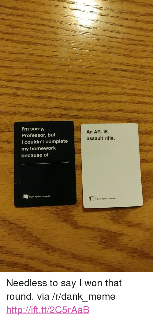 "assault rifle: I'm sorry,  Professor, but  I couldn't complete  my homework  because of  An AR-15  assault rifle.  Cards Against Humanity  Cards Against Humanity <p>Needless to say I won that round. via /r/dank_meme <a href=""http://ift.tt/2C5rAaB"">http://ift.tt/2C5rAaB</a></p>"