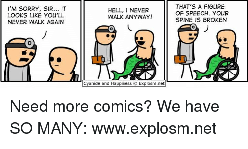 Dank, Sorry, and Cyanide and Happiness: I'M SORRY, SIR... IT  LOOKS LIKE YOU'LL  NEVER WALK AGAIN  HELL, I NEVER  WALK ANYWAY!  THAT'S A FIGURE  OF SPEECH. YOUR  SPINE IS BROKEN  0  IT  Cyanide and Happiness © Explosm.net ‪Need more comics? We have SO MANY: www.explosm.net‬