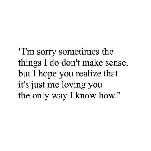 """loving you: """"I'm sorry sometimes the  things I do don't make sense,  but I hope you realize that  it's just me loving you  the only way I know how."""""""