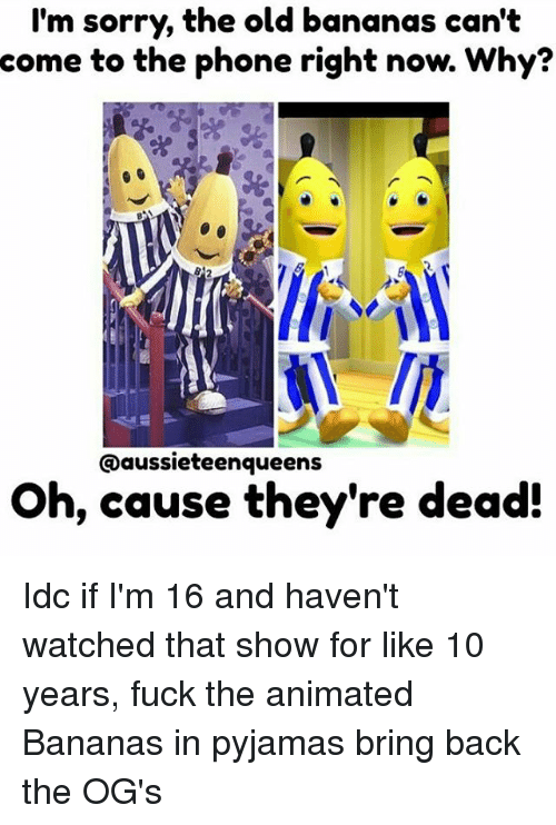 ogs: I'm sorry, the old bananas can't  come  to the phone right now. Why?  @aussieteenqueens  Oh, cause they're dead: Idc if I'm 16 and haven't watched that show for like 10 years, fuck the animated Bananas in pyjamas bring back the OG's