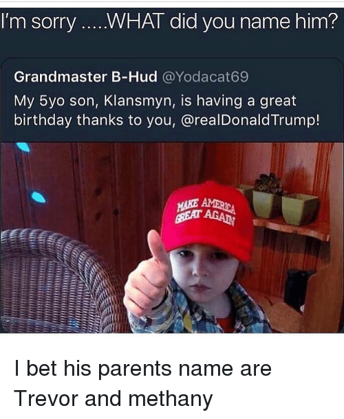 Birthday, Funny, and I Bet: I'm sorry.W  WHAT did you nam  e him?  Grandmaster B-Hud @Yodacat69  My 5yo son, Klansmyn, is having a great  birthday thanks to you, @realDonaldTrump! I bet his parents name are Trevor and methany