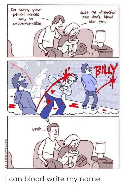 bleed: I'm sorry your  period makes  Just be thankful  men don't bleed  like this  you so  uncomfortable.  BILLY  yeah  CartoonsForYou.com I can blood write my name