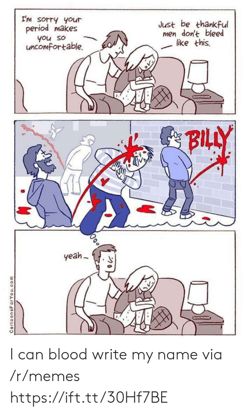 bleed: I'm sorry your  period makes  Just be thankful  men don't bleed  like this  you so  uncomfortable.  BILLY  yeah  CartoonsForYou.com I can blood write my name via /r/memes https://ift.tt/30Hf7BE