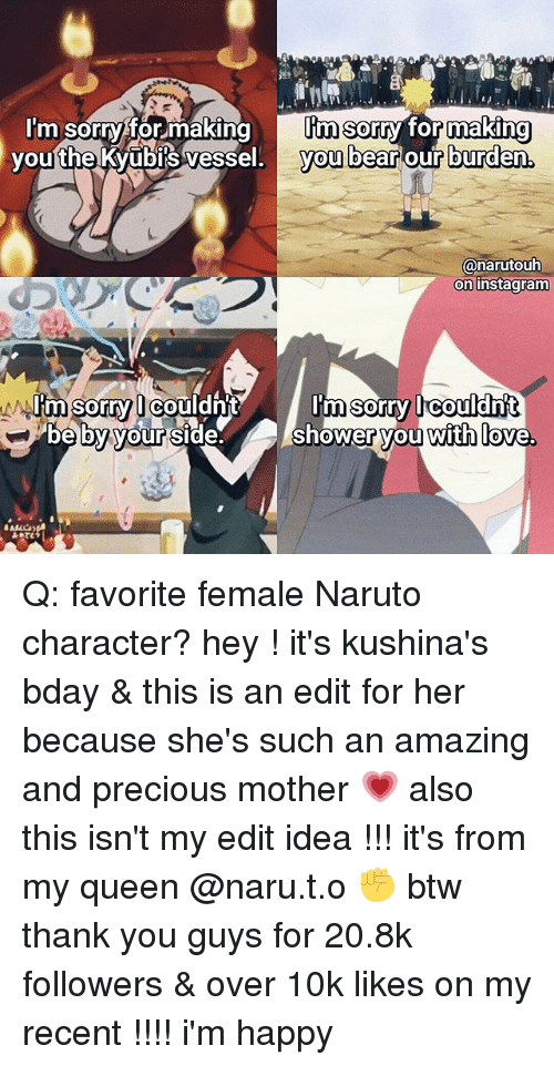 Instagram, Love, and Memes: I'm sorryfor makingI'm sorry for making  you bear our burden.  youthe Kvubils vessel. v  @narutouh  on instagram  I'm sorry lcouldh  Im sorry Ieouldn't  shower you with love. Q: favorite female Naruto character? hey ! it's kushina's bday & this is an edit for her because she's such an amazing and precious mother 💗 also this isn't my edit idea !!! it's from my queen @naru.t.o ✊ btw thank you guys for 20.8k followers & over 10k likes on my recent !!!! i'm happy