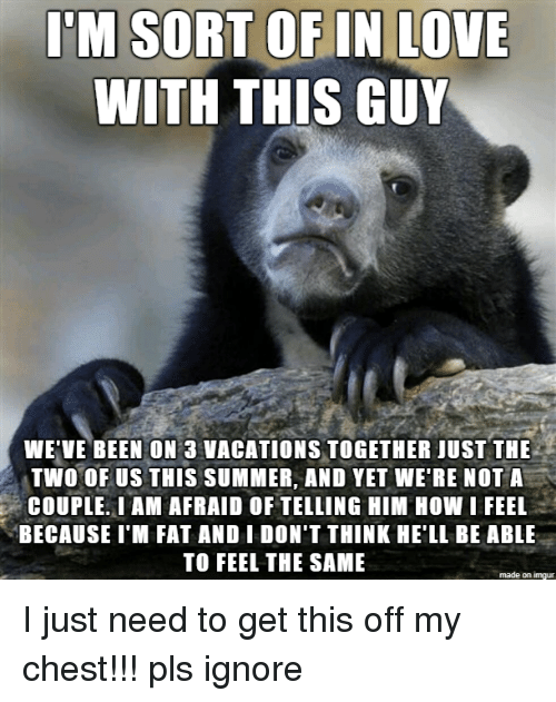 Im Fat: I'M SORT OF IN LOVE  WITH THIS GUY  WE'VE BEEN ON 3 VACATIONS TOGETHER JUST THE  TWO OF US THIS SUM MER, AND YET WE'RE NOTA  COUPLE. I AM AFRAID OF TELLING HIM HOW I FEEL  BECAUSE I'M FAT AND I DON'T THINK HE'LL BE ABLE  TO FEEL THE SAME  made on imgur I just need to get this off my chest!!! pls ignore