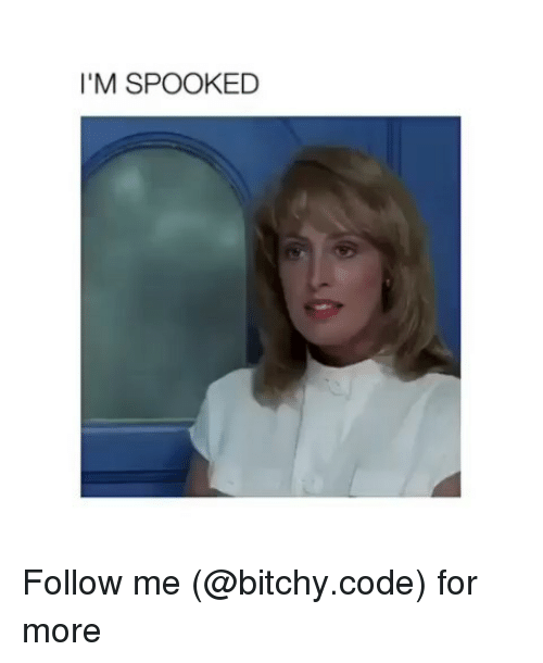 Spooked: I'M SPOOKED Follow me (@bitchy.code) for more