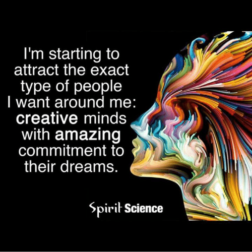 Spirit Science: I'm starting to  attract the exact  type of people  I want around me:  creative minds  with amazing  commitment to  their dreams  Spirit Science
