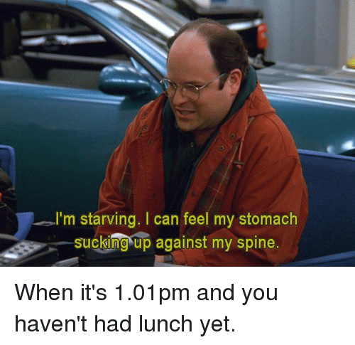 Memes, 🤖, and Can: I'm starving. I can feel my stomach  SuCking up  suckng up  against my spine. When it's 1.01pm and you haven't had lunch yet.