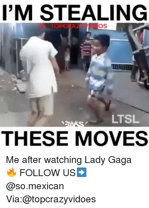 Lady Gaga, Memes, and 🤖: I'M STEALING  LTSL  THESE MOVES Me after watching Lady Gaga 🔥 FOLLOW US➡️ @so.mexican Via:@topcrazyvidoes
