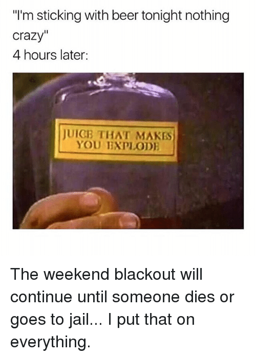 """Beer, Crazy, and Jail: """"I'm sticking with beer tonight nothing  crazy""""  4 hours later:  JUIGB THAT MAKES  YOU IXPLOD The weekend blackout will continue until someone dies or goes to jail... I put that on everything."""