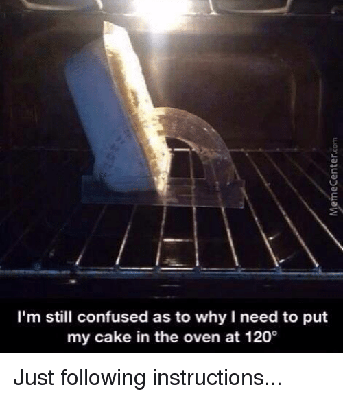 Follow Instructions: I'm still confused as to why l need to put  my cake in the oven at 1200 Just following instructions...