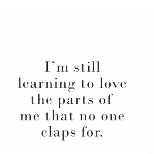 Claps: I'm still  learning to love  the parts of  me that no one  claps for