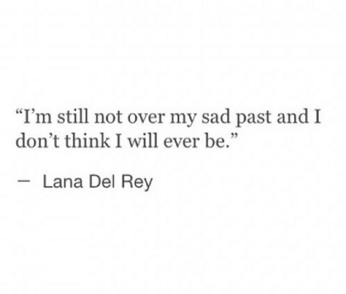 """Lana Del Rey: """"I'm still not over my sad past and I  don't think I will ever be.  Lana Del Rey"""