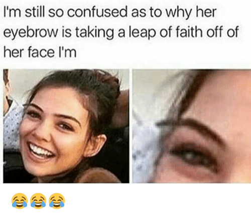 leap of faith: I'm still so confused as to why her  eyebrow is taking a leap of faith off of  her face I'm 😂😂😂