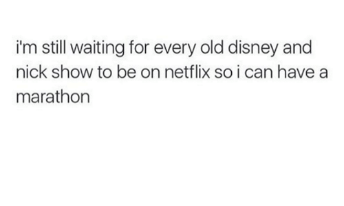 nick shows: i'm still waiting for every old disney and  nick show to be on netflix so i can have a  marathon