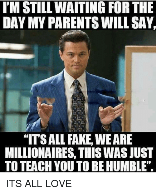 "humbleness: IM STILL WAITING FOR THE  DAY MY PARENTS WILL SAY  ""ITSALL FAKE, WEARE  MILLIONAIRES, THIS WASJUST  TO TEACH YOU TO BE HUMBLE. ITS ALL LOVE"