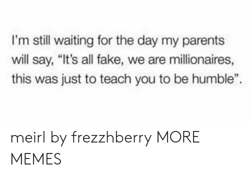 """millionaires: I'm still waiting for the day my parents  will say, """"It's all fake, we are millionaires,  this was just to teach you to be humble"""" meirl by frezzhberry MORE MEMES"""