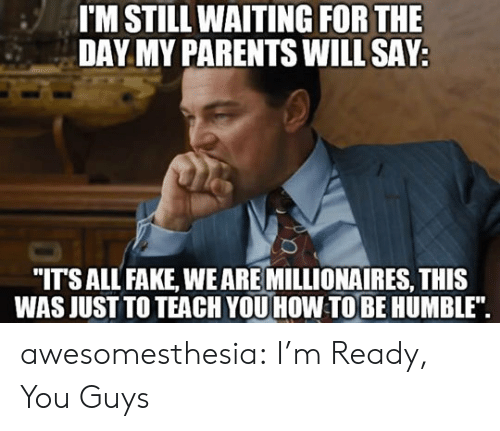 """millionaires: I'M STILL WAITING FOR THE  DAY MY PARENTS WILL SAY  """"ITSALL FAKE, WEARE MILLIONAIRES, THIS  WAS JUST TO TEACH YOU HOW TOBE HUMBLE"""". awesomesthesia:  I'm Ready, You Guys"""