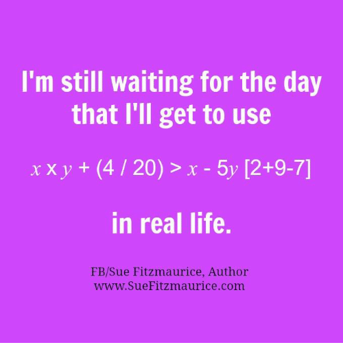 4:20: I'm still waiting for the day  that I'll get to use  x x y  (4 20) x 5y 12+9-7]  in real life.  FB/Sue Fitzmaurice, Author  www. Sue Fitzmaurice com