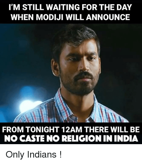 🤖: I'M STILL WAITING FOR THE DAY  WHEN MODIJI WILL ANNOUNCE  FROM TONIGHT 12AM THERE WILL BE  NO CASTE NO RELIGION IN INDIA Only Indians !