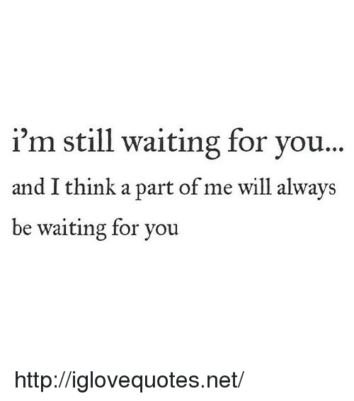 A Part Of Me: i'm still waiting for you..  and I think a part of me will always  be waiting for you http://iglovequotes.net/