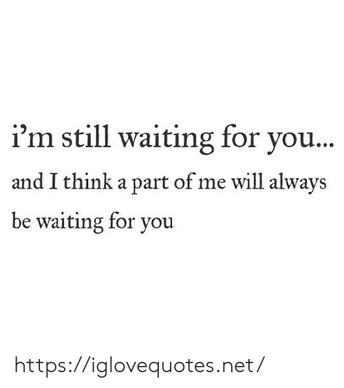 A Part Of Me: i'm still waiting for you...  and I think a part of me will always  be waiting for you https://iglovequotes.net/