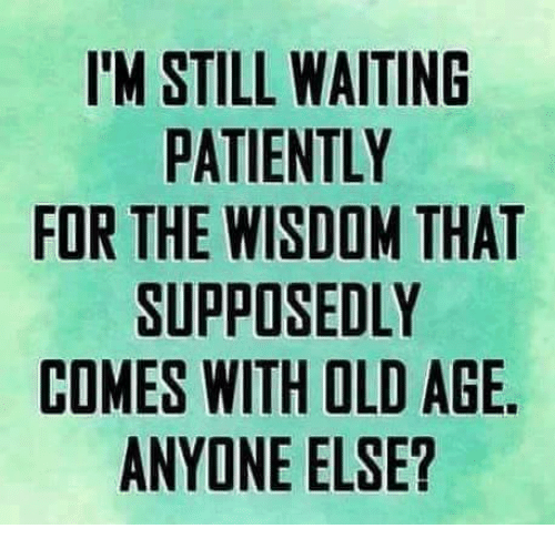 Waiting Patiently: IM STILL WAITING  PATIENTLY  FOR THE WISDOM THAT  SUPPOSEDLY  COMES WITH OLD AGE  ANYONE ELSE?