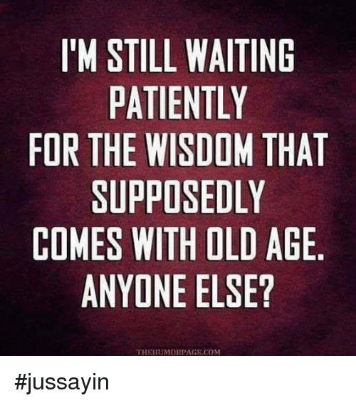 Waiting Patiently: I'M STILL WAITING  PATIENTLY  FOR THE WISDOM THAT  SUPPOSEDLY  COMES WITH OLD AGE  ANYONE ELSE?  THEHUMORPAGE.COM #jussayin