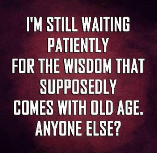 im still waiting patiently for the wisdom that supposedly comes 3127641 im still waiting patiently for the wisdom that supposedly comes with