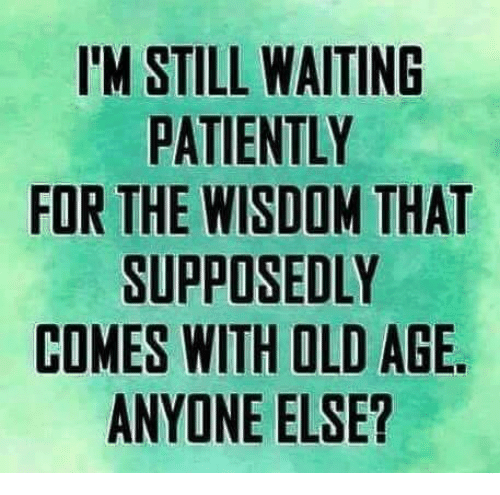 dank: IM STILL WAITING  PATIENTLY  FOR THE WISDOM THAT  SUPPOSEDLY  COMES WITH OLD AGE  ANYONE ELSE?