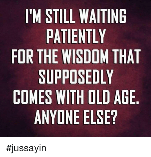 Waiting Patiently: IM STILL WAITING  PATIENTLY  FOR THE WISDOM THAT  SUPPOSEDLY  COMES WITH OLD AGE  ANYONE ELSE? #jussayin