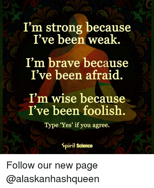 Spirit Science: I'm strong because  I've been weak  I'm brave because  I've been afraid.  I'm wise because  I've been foolish.  Type 'Yes' if you agree.  Spirit Science Follow our new page @alaskanhashqueen