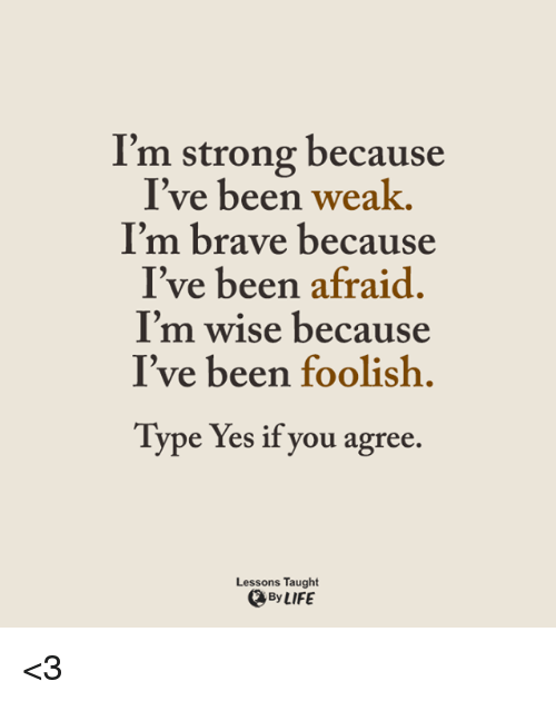Memes, 🤖, and Typing: I'm strong because  I've been weak.  I'm brave because  I've been afraid  I'm wise because  I've been foolish.  Type  Yes if you agree  Lessons Taught  By LIFE <3